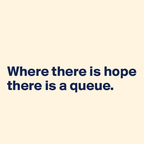 Where there is hope there is a queue.
