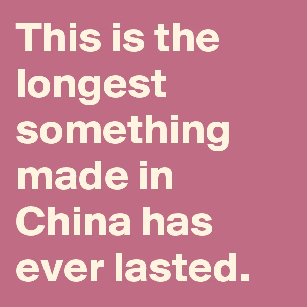 This is the longest something made in China has ever lasted.