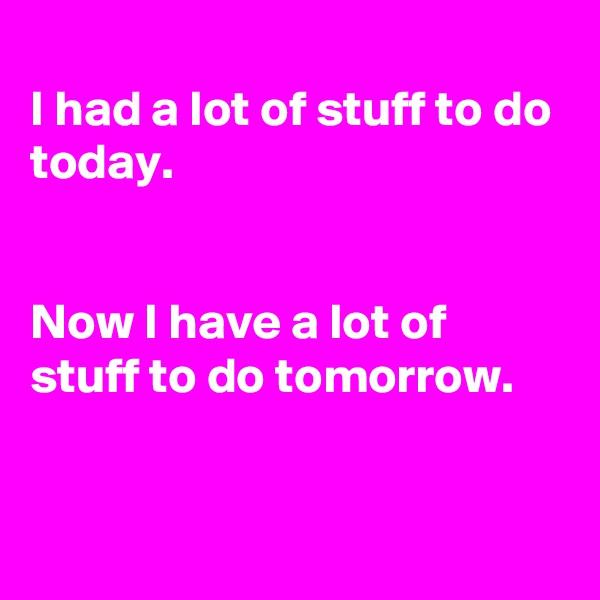 I had a lot of stuff to do today.   Now I have a lot of stuff to do tomorrow.