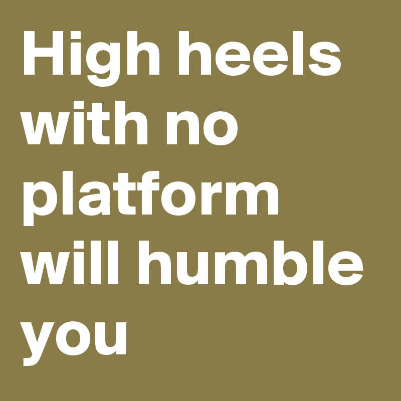 High heels with no platform will humble you