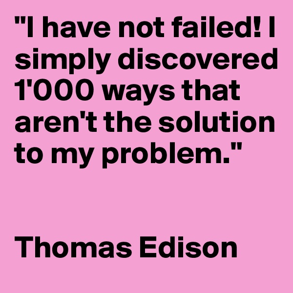 """I have not failed! I simply discovered 1'000 ways that aren't the solution to my problem.""   Thomas Edison"