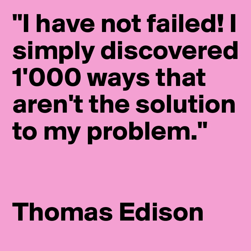 """""""I have not failed! I simply discovered 1'000 ways that aren't the solution to my problem.""""   Thomas Edison"""