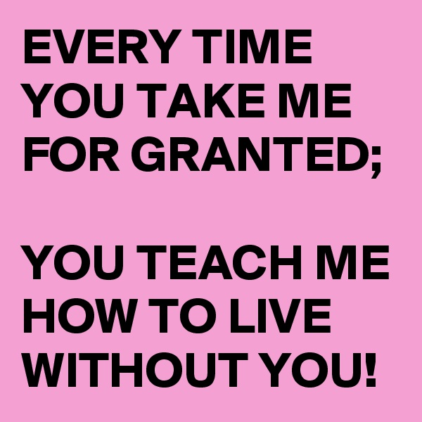 EVERY TIME YOU TAKE ME FOR GRANTED;  YOU TEACH ME HOW TO LIVE WITHOUT YOU!