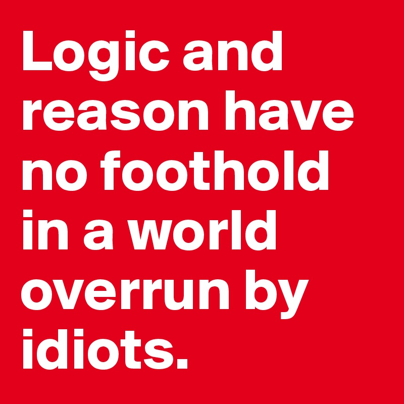 Logic and reason have no foothold in a world overrun by idiots.