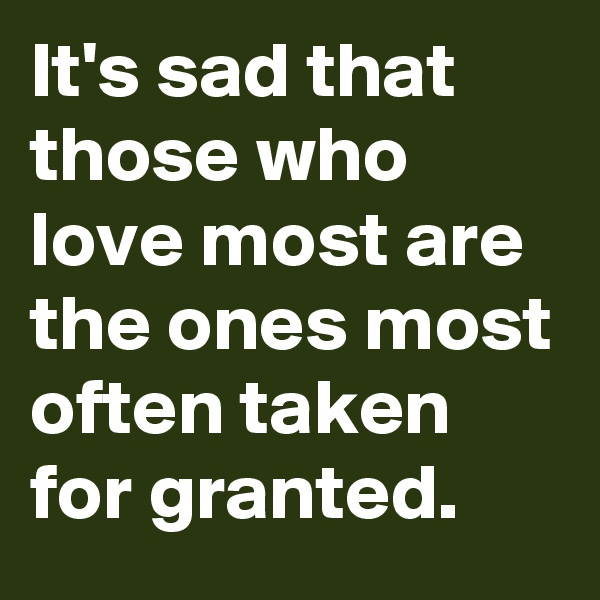 It's sad that those who love most are the ones most often taken for granted.