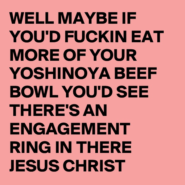 WELL MAYBE IF YOU'D FUCKIN EAT MORE OF YOUR YOSHINOYA BEEF BOWL YOU'D SEE THERE'S AN ENGAGEMENT RING IN THERE JESUS CHRIST