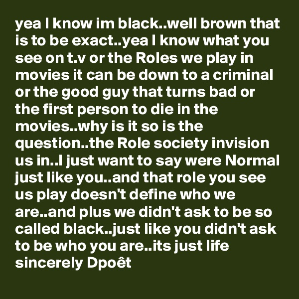 yea I know im black..well brown that is to be exact..yea I know what you see on t.v or the Roles we play in movies it can be down to a criminal  or the good guy that turns bad or the first person to die in the movies..why is it so is the question..the Role society invision us in..I just want to say were Normal just like you..and that role you see us play doesn't define who we are..and plus we didn't ask to be so called black..just like you didn't ask to be who you are..its just life sincerely Dpoêt