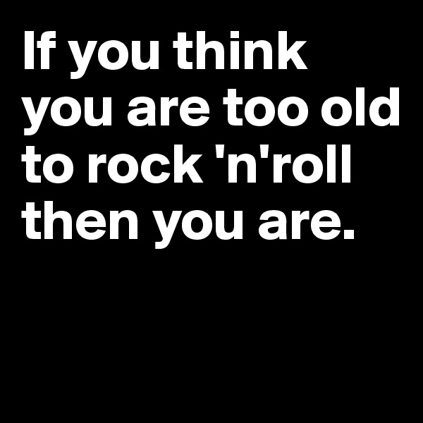 If you think you are too old to rock 'n'roll then you are.
