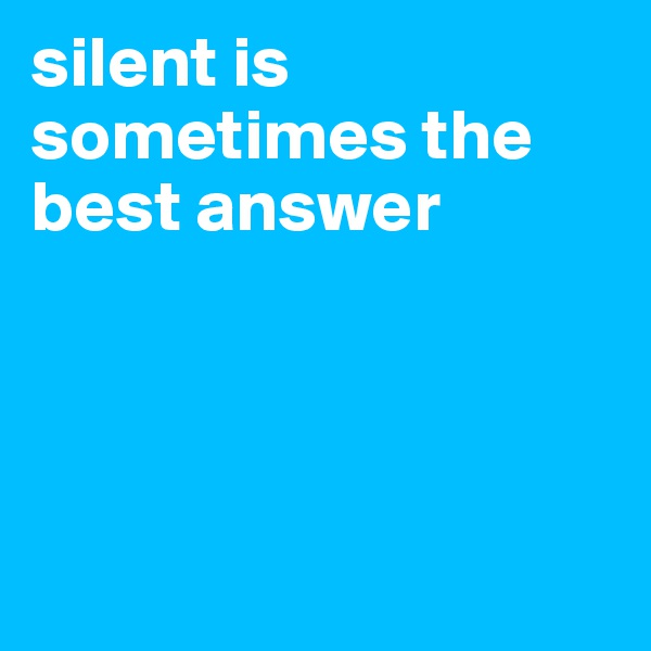 silent is sometimes the best answer