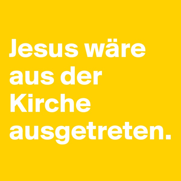 Jesus wäre aus der Kirche ausgetreten.