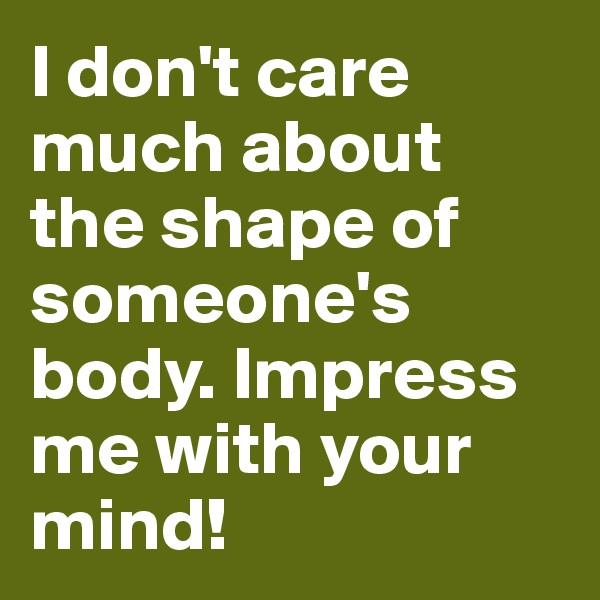 I don't care much about the shape of someone's body. Impress me with your mind!