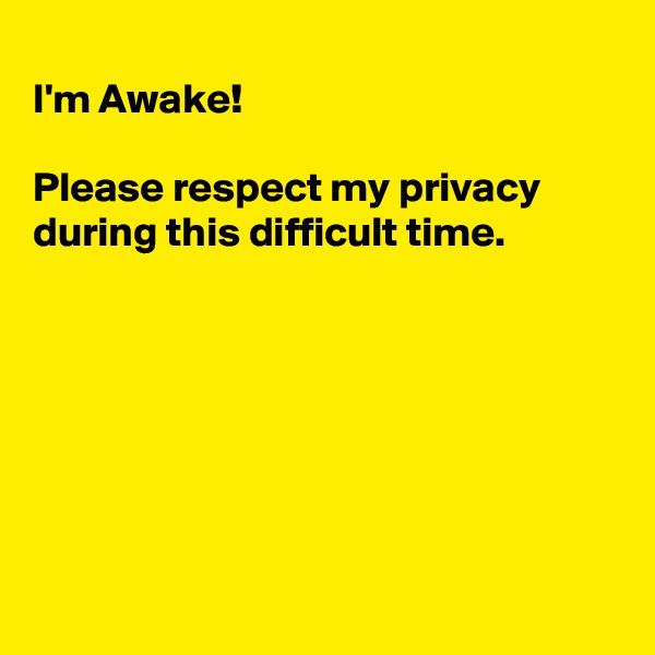 I'm Awake!  Please respect my privacy during this difficult time.
