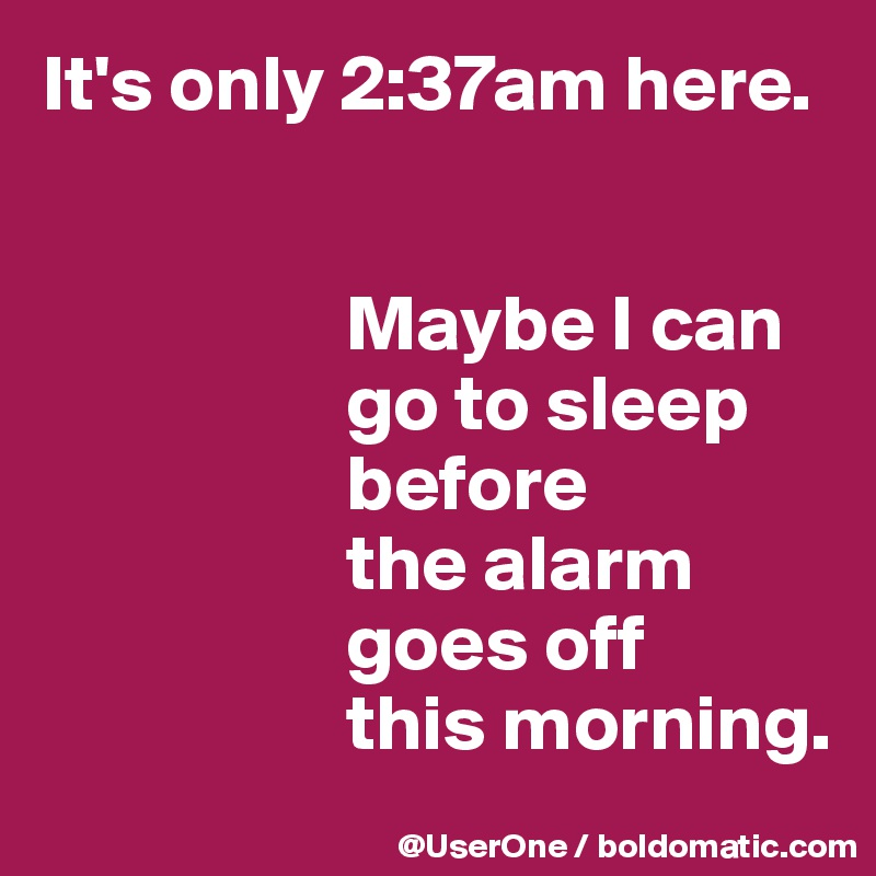 It's only 2:37am here.                      Maybe I can                    go to sleep                    before                    the alarm                    goes off                    this morning.