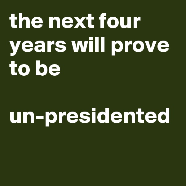 the next four years will prove to be   un-presidented