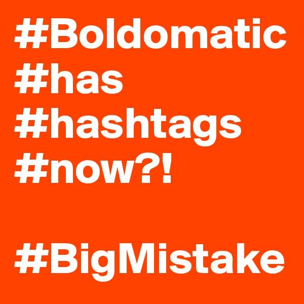 #Boldomatic #has #hashtags #now?!  #BigMistake