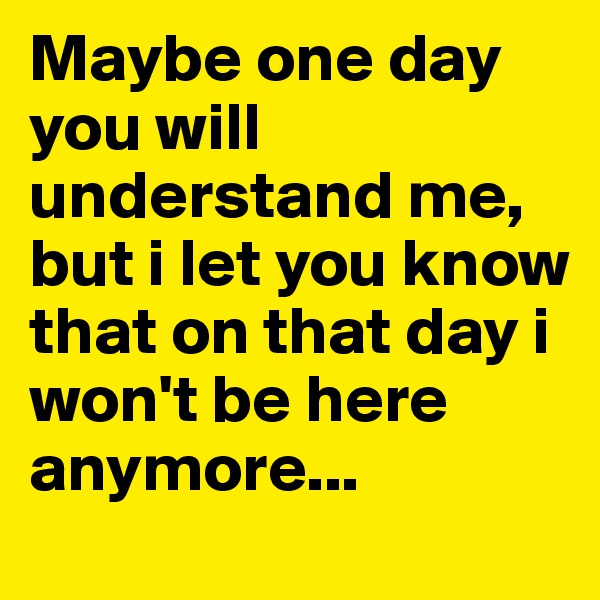 Maybe one day you will understand me, but i let you know that on that day i won't be here anymore...