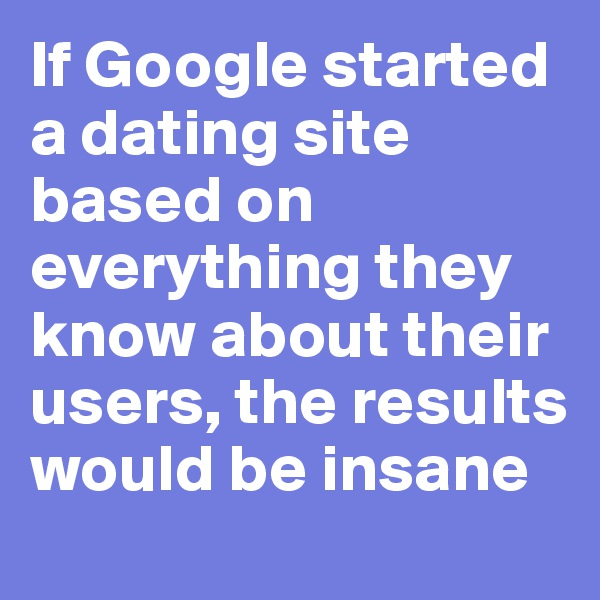 If Google started a dating site based on everything they know about their users, the results would be insane