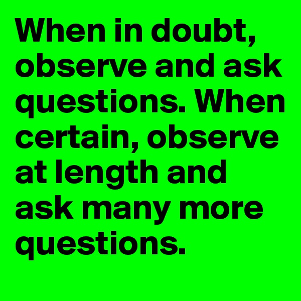 When in doubt, observe and ask questions. When certain, observe at length and ask many more questions.