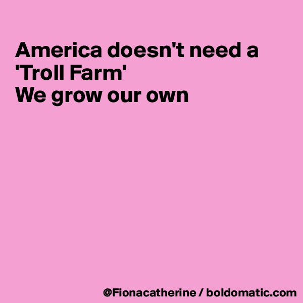 America doesn't need a 'Troll Farm' We grow our own