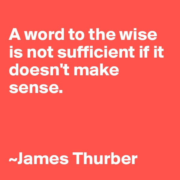 A word to the wise is not sufficient if it doesn't make sense.      ~James Thurber