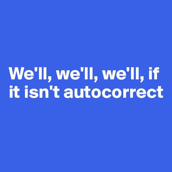 We'll, we'll, we'll, if it isn't autocorrect