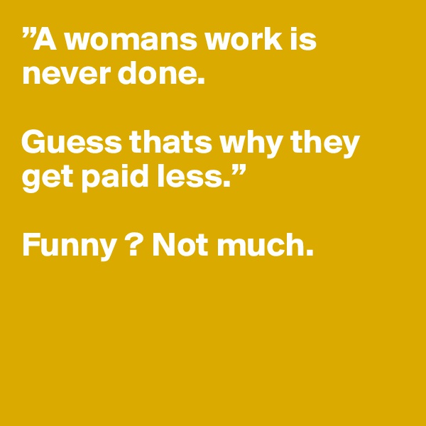 """""""Awomansworkis  never done.  Guessthatswhythey get paidless.""""  Funny ? Not much."""