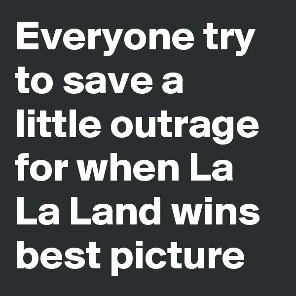 Everyone try to save a little outrage for when La La Land wins best picture