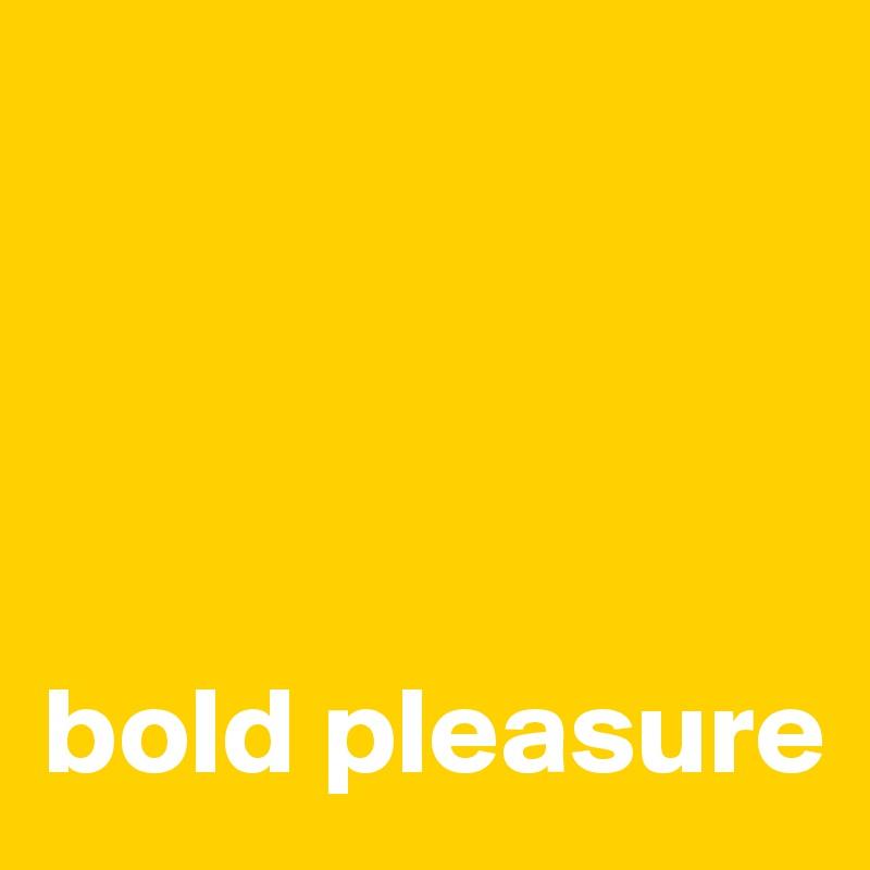 bold pleasure