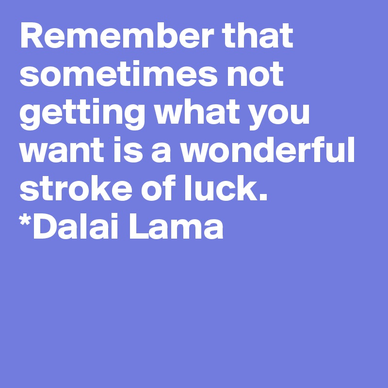 Remember that sometimes not getting what you want is a wonderful stroke of luck.   *Dalai Lama