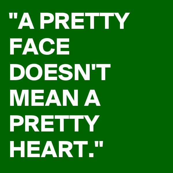 """""""A PRETTY FACE DOESN'T MEAN A PRETTY HEART."""""""