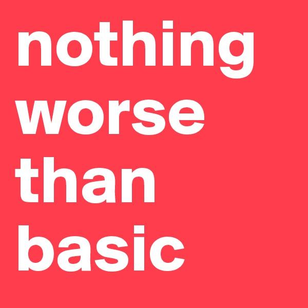 nothing worse than basic