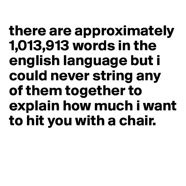 there are approximately 1,013,913 words in the english language but i could never string any of them together to explain how much i want to hit you with a chair.