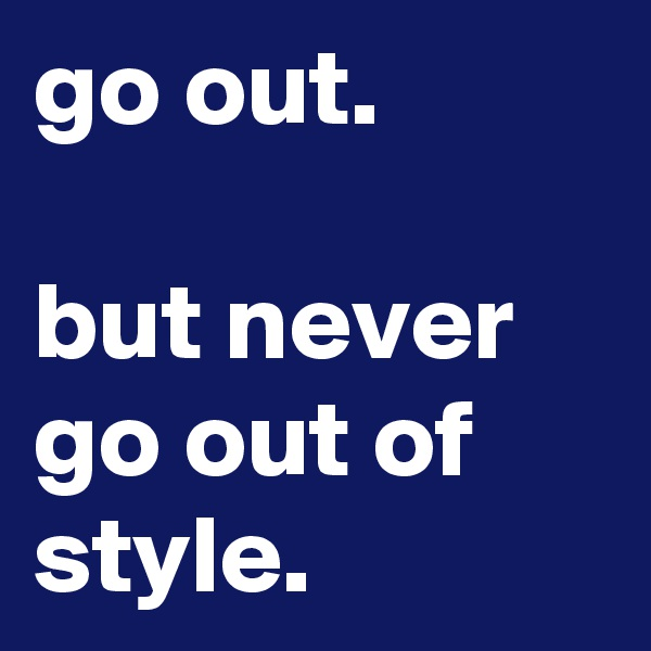 go out.  but never go out of style.