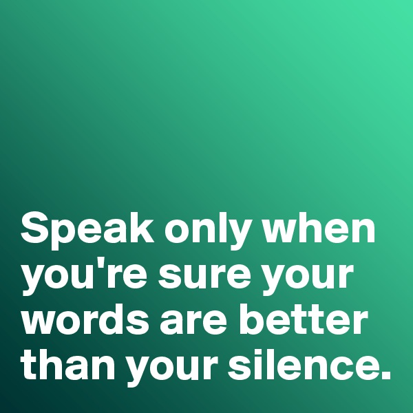 Speak only when you're sure your words are better than your silence.
