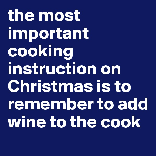 the most important cooking instruction on Christmas is to remember to add wine to the cook