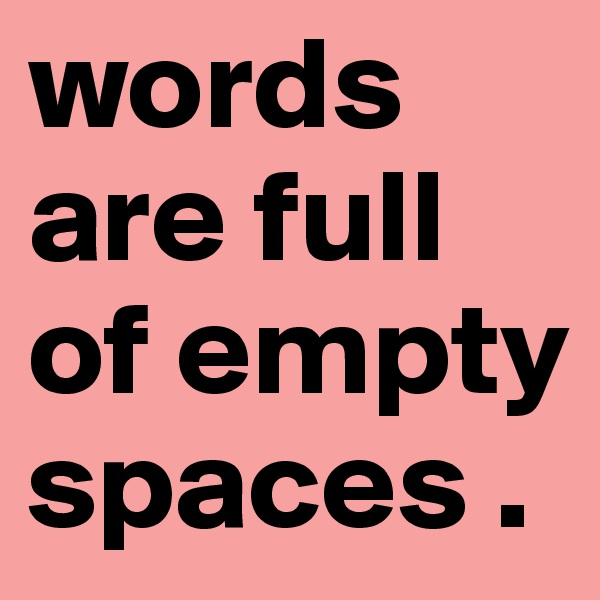 words are full of empty spaces .