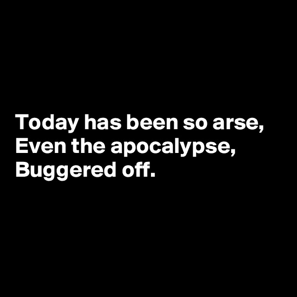 Today has been so arse, Even the apocalypse, Buggered off.