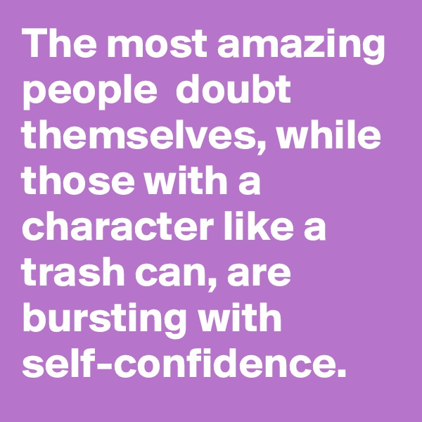 The most amazing people  doubt themselves, while those with a character like a trash can, are bursting with self-confidence.