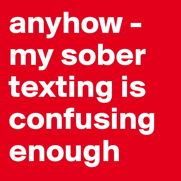 anyhow - my sober texting is confusing enough