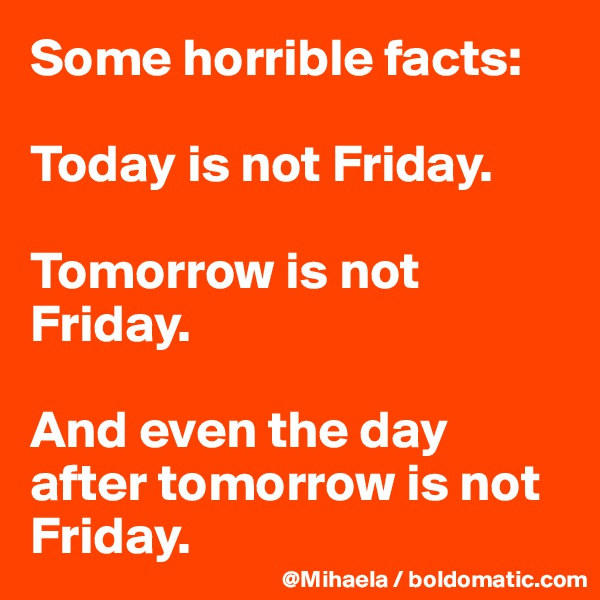 Some horrible facts:   Today is not Friday.  Tomorrow is not Friday.  And even the day after tomorrow is not Friday.