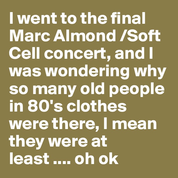 I went to the final Marc Almond /Soft Cell concert, and I was wondering why so many old people in 80's clothes were there, I mean they were at least .... oh ok