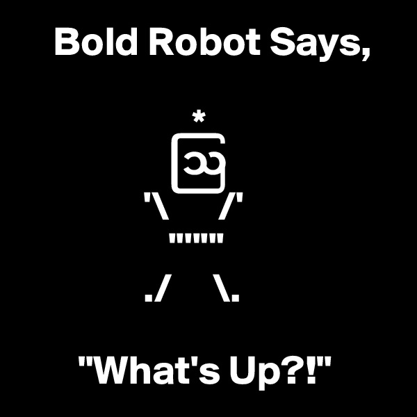 """Bold Robot Says,                        *                   ?                 '\      /'                   '''''''                ./     \.         """"What's Up?!"""""""