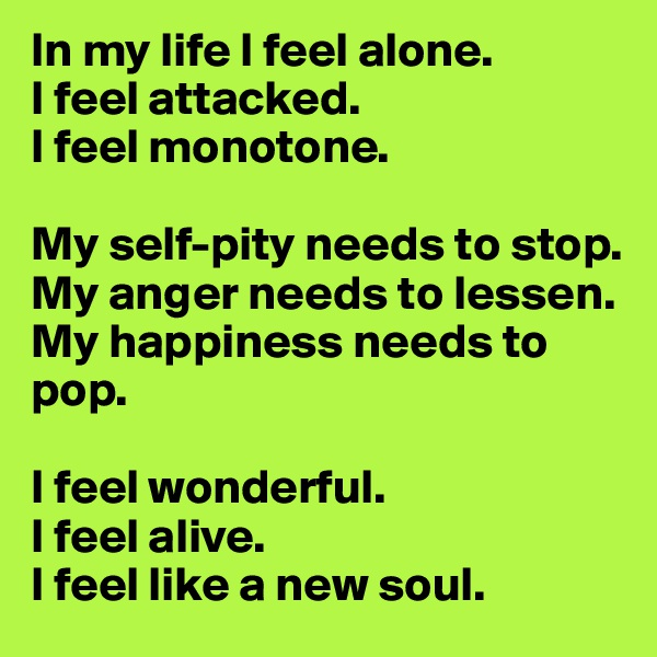 In my life I feel alone. I feel attacked. I feel monotone.  My self-pity needs to stop. My anger needs to lessen. My happiness needs to pop.  I feel wonderful. I feel alive. I feel like a new soul.