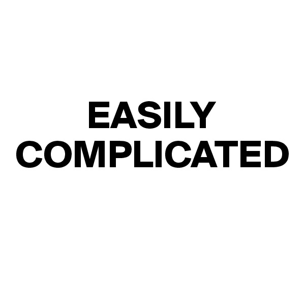 EASILY COMPLICATED