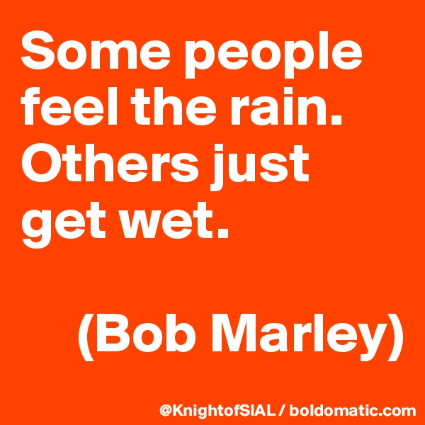 Some people feel the rain. Others just get wet.       (Bob Marley)