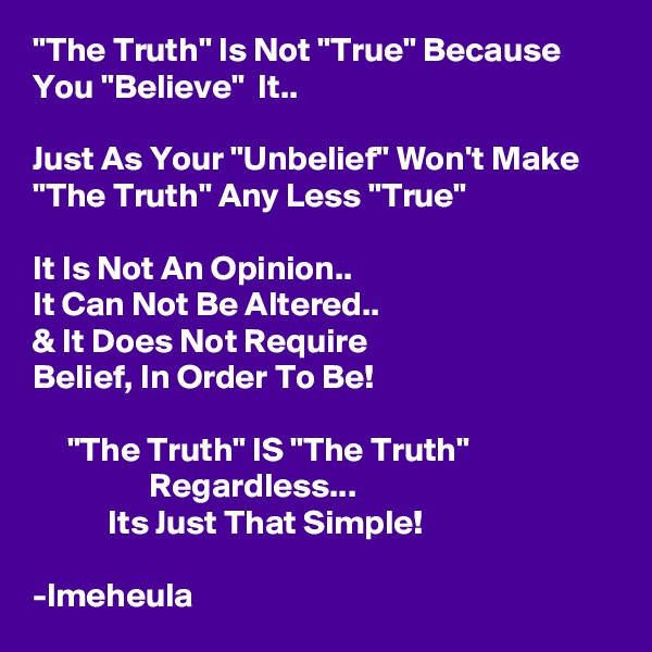 """The Truth"" Is Not ""True"" Because You ""Believe""  It..  Just As Your ""Unbelief"" Won't Make ""The Truth"" Any Less ""True""  It Is Not An Opinion.. It Can Not Be Altered.. & It Does Not Require Belief, In Order To Be!       ""The Truth"" IS ""The Truth""                  Regardless...            Its Just That Simple!  -lmeheula"