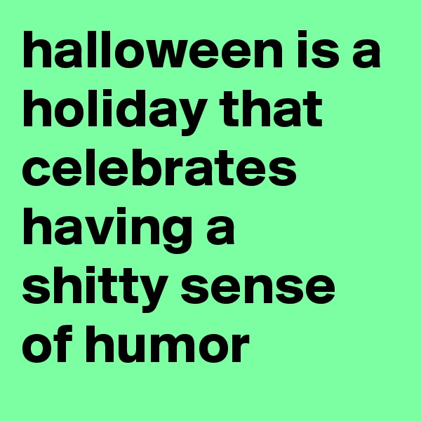 halloween is a holiday that celebrates having a shitty sense of humor