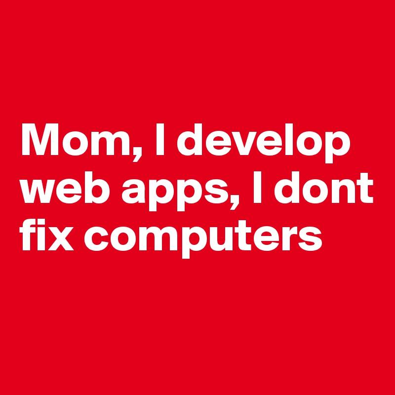 Mom, I develop web apps, I dont fix computers