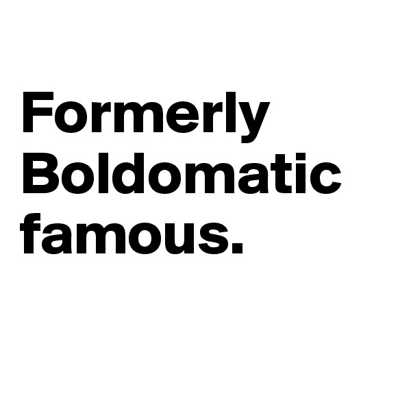 Formerly Boldomatic famous.