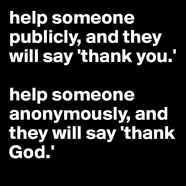 help someone publicly, and they will say 'thank you.'  help someone anonymously, and they will say 'thank God.'